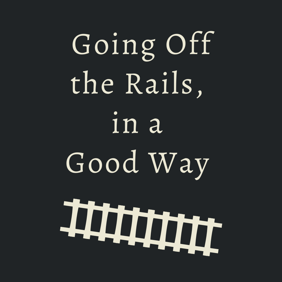 Going off the rails, in a good way